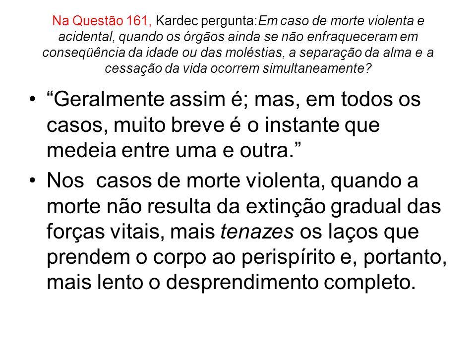 Na Questão 161, Kardec pergunta:Em caso de morte violenta e acidental, quando os órgãos ainda se não enfraqueceram em conseqüência da idade ou das moléstias, a separação da alma e a cessação da vida ocorrem simultaneamente.
