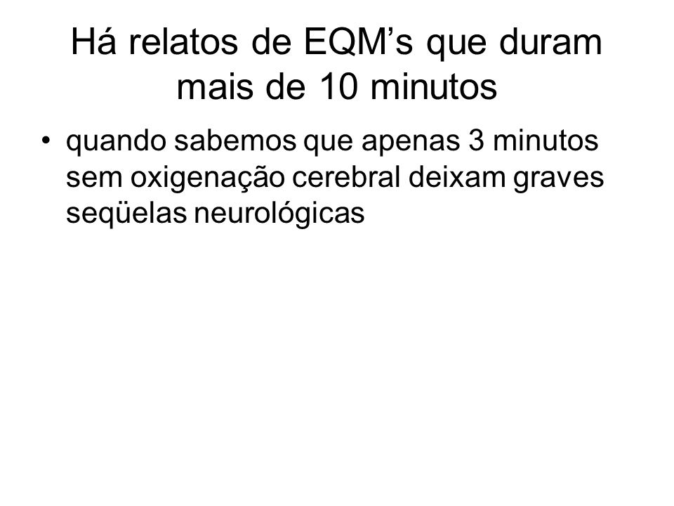 Há relatos de EQMs que duram mais de 10 minutos quando sabemos que apenas 3 minutos sem oxigenação cerebral deixam graves seqüelas neurológicas