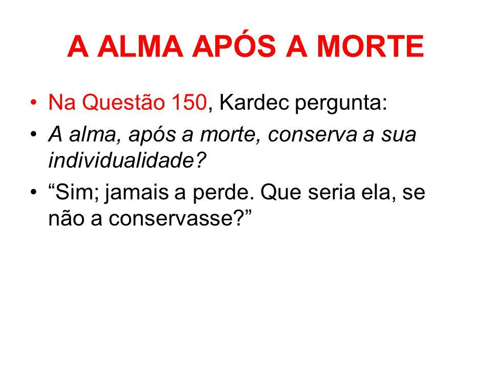 A ALMA APÓS A MORTE Na Questão 150, Kardec pergunta: A alma, após a morte, conserva a sua individualidade.