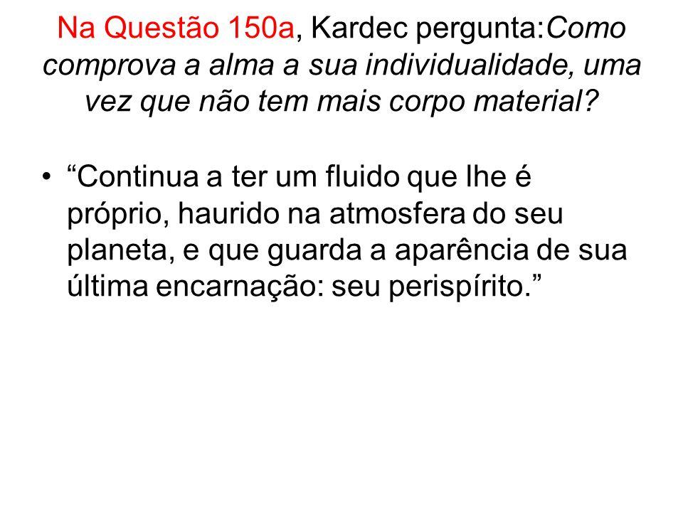 Na Questão 150a, Kardec pergunta:Como comprova a alma a sua individualidade, uma vez que não tem mais corpo material.