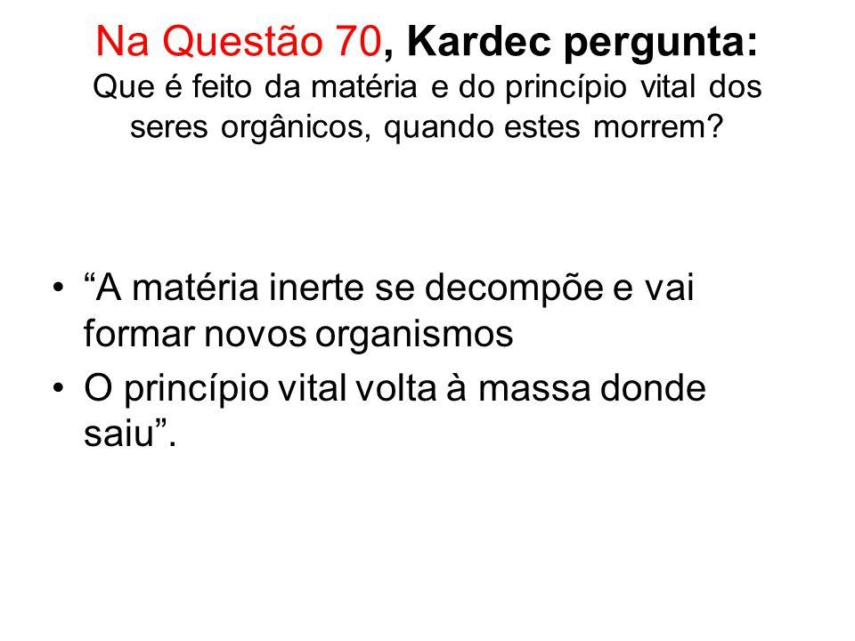 Na Questão 70, Kardec pergunta: Que é feito da matéria e do princípio vital dos seres orgânicos, quando estes morrem.