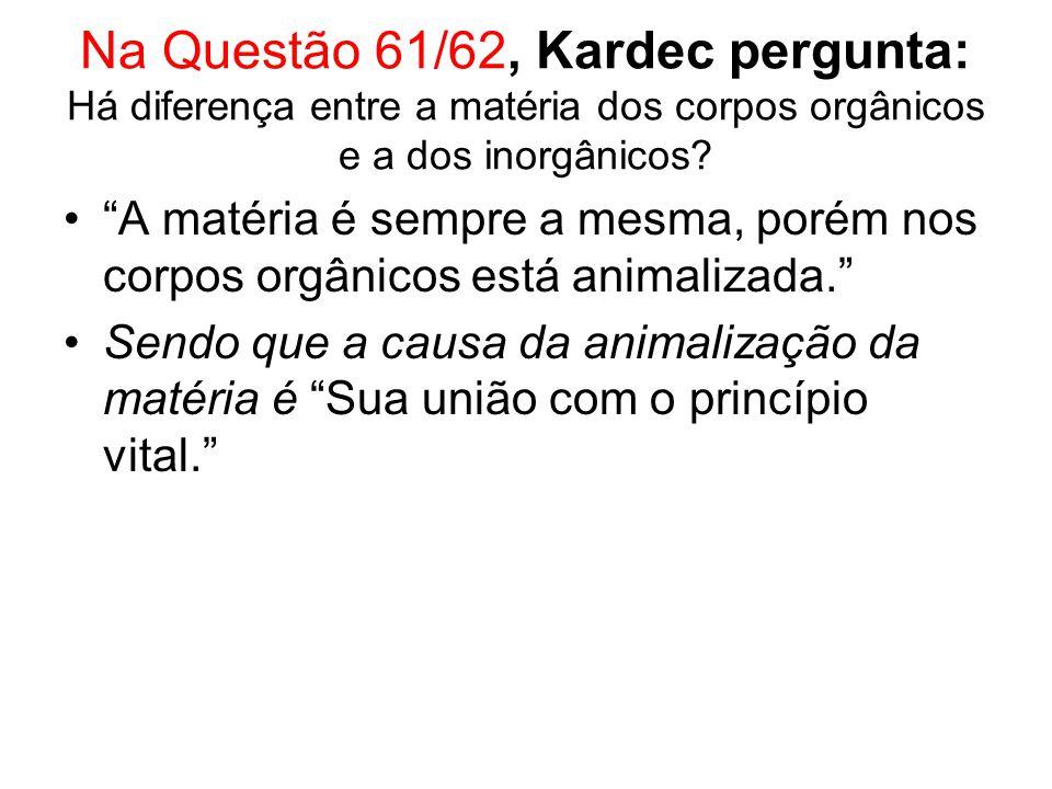 Na Questão 61/62, Kardec pergunta: Há diferença entre a matéria dos corpos orgânicos e a dos inorgânicos.