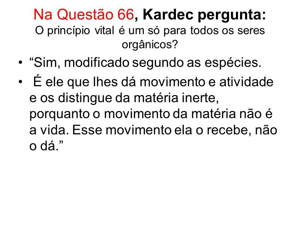 Na Questão 66, Kardec pergunta: O princípio vital é um só para todos os seres orgânicos.