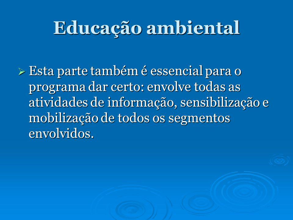 Educação ambiental Esta parte também é essencial para o programa dar certo: envolve todas as atividades de informação, sensibilização e mobilização de todos os segmentos envolvidos.