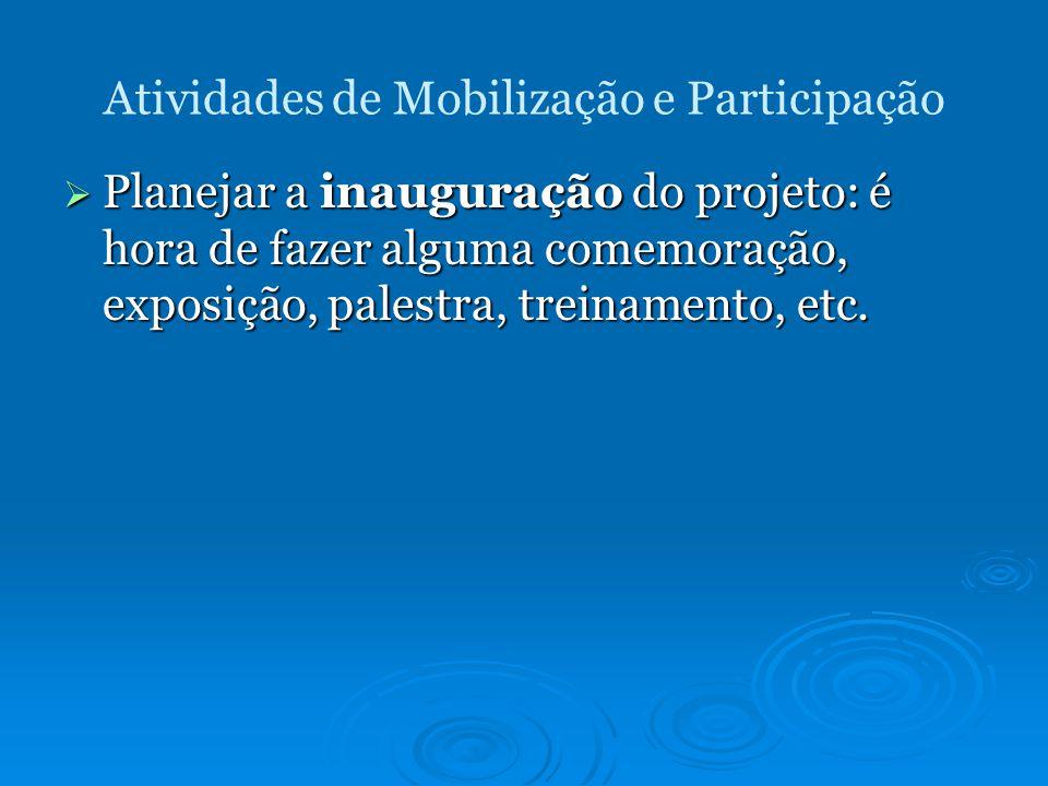 Atividades de Mobilização e Participação Planejar a inauguração do projeto: é hora de fazer alguma comemoração, exposição, palestra, treinamento, etc.