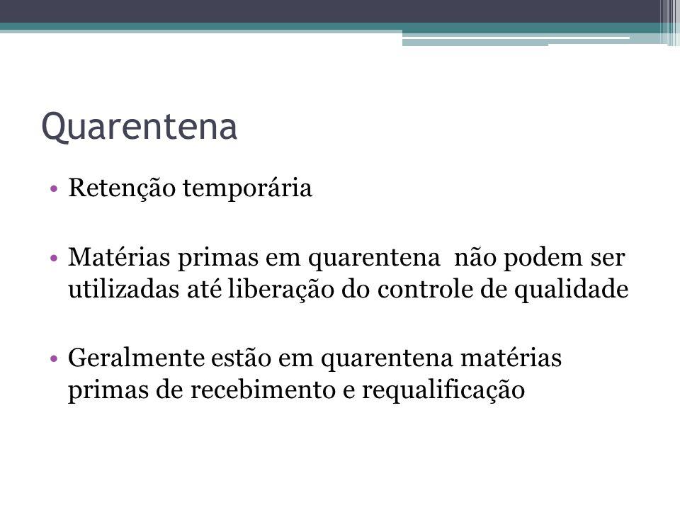 Quarentena Retenção temporária Matérias primas em quarentena não podem ser utilizadas até liberação do controle de qualidade Geralmente estão em quare