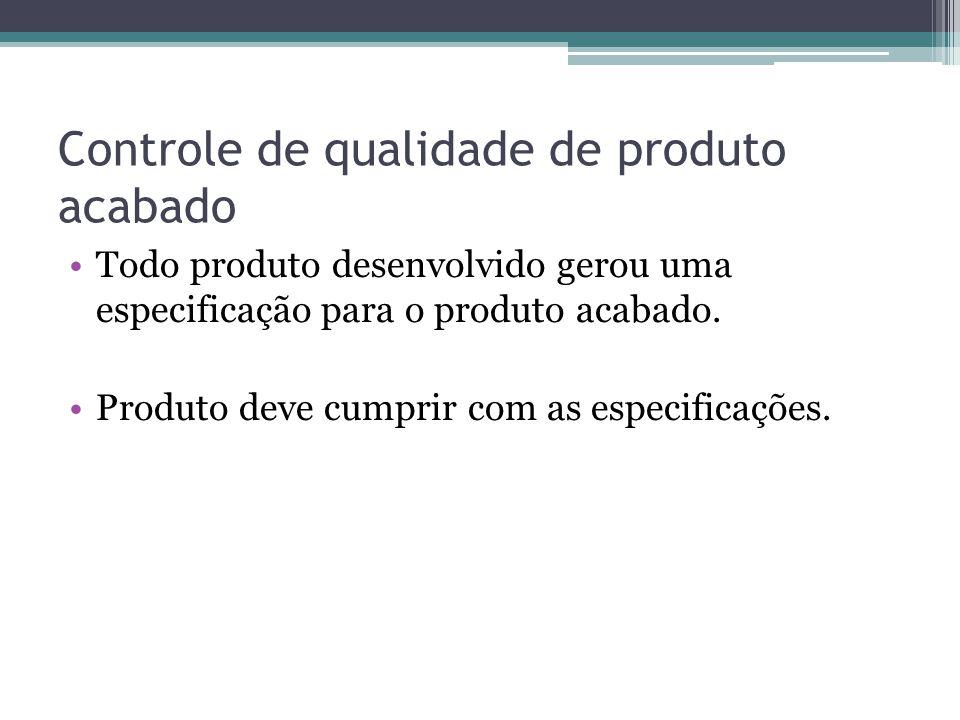 Controle de qualidade de produto acabado Todo produto desenvolvido gerou uma especificação para o produto acabado. Produto deve cumprir com as especif