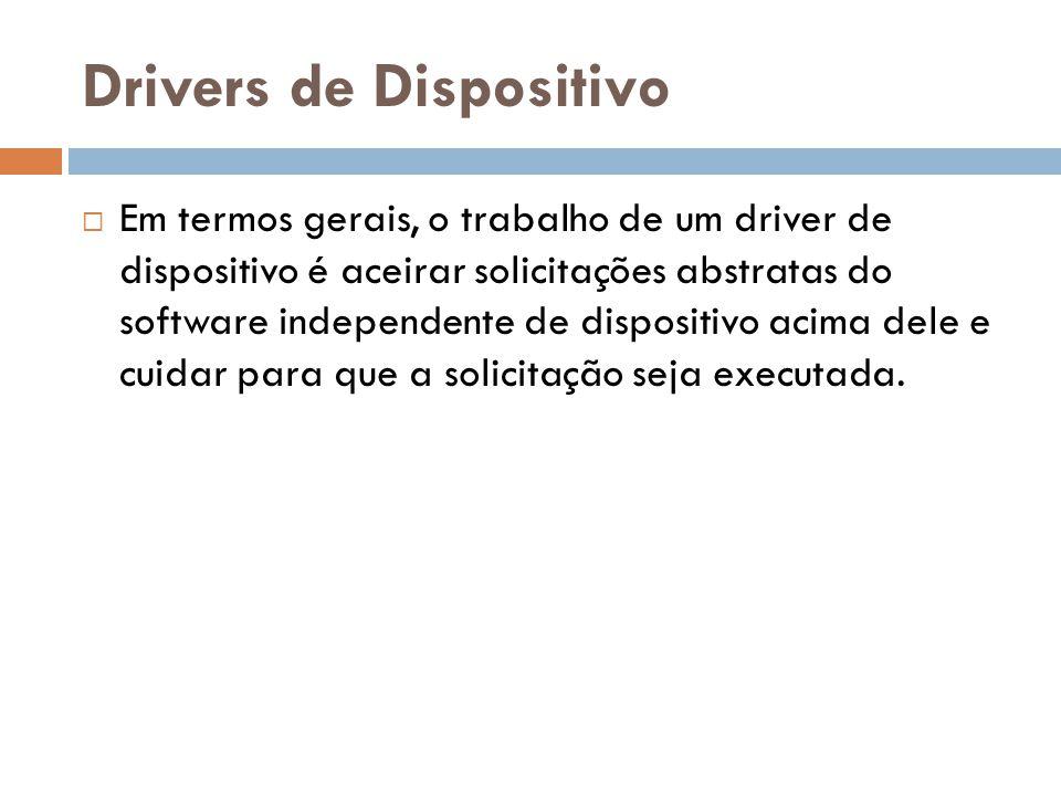 Drivers de Dispositivo Em termos gerais, o trabalho de um driver de dispositivo é aceirar solicitações abstratas do software independente de dispositi