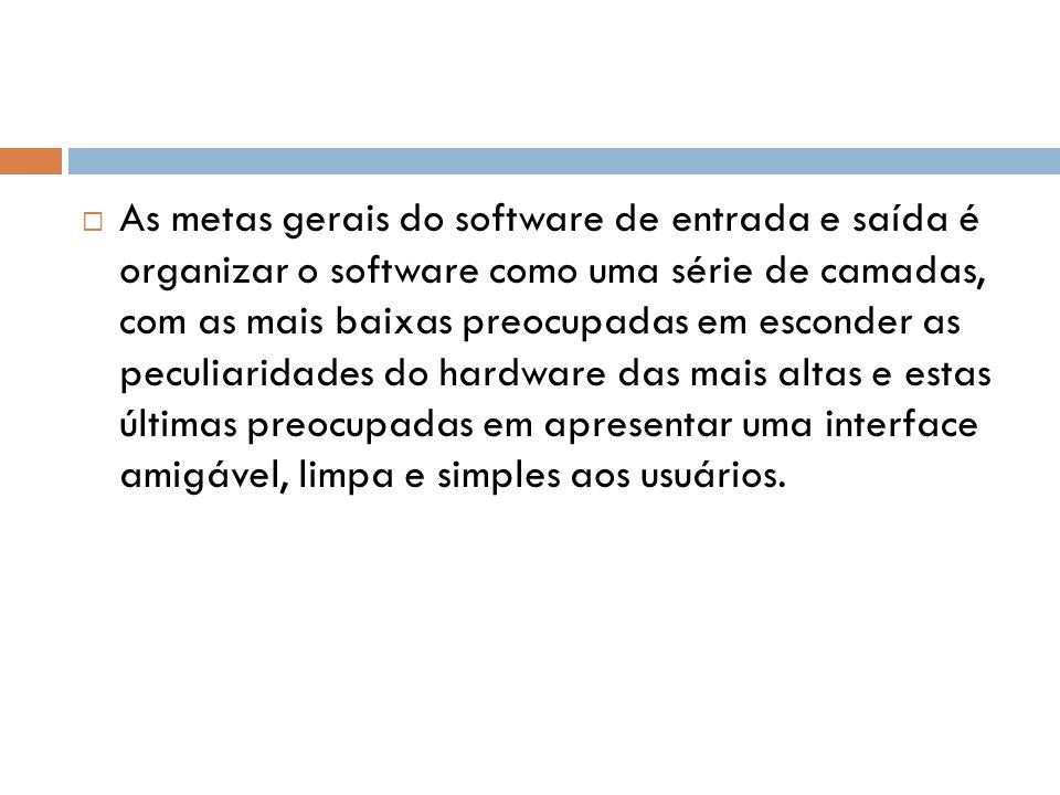 As metas gerais do software de entrada e saída é organizar o software como uma série de camadas, com as mais baixas preocupadas em esconder as peculia