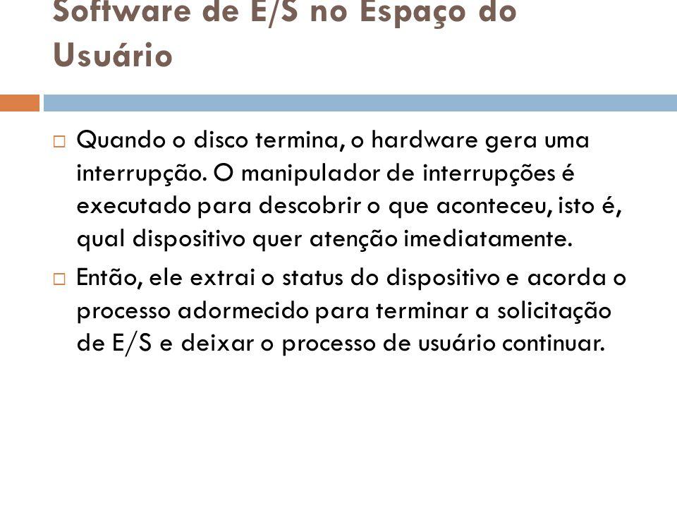 Software de E/S no Espaço do Usuário Quando o disco termina, o hardware gera uma interrupção. O manipulador de interrupções é executado para descobrir