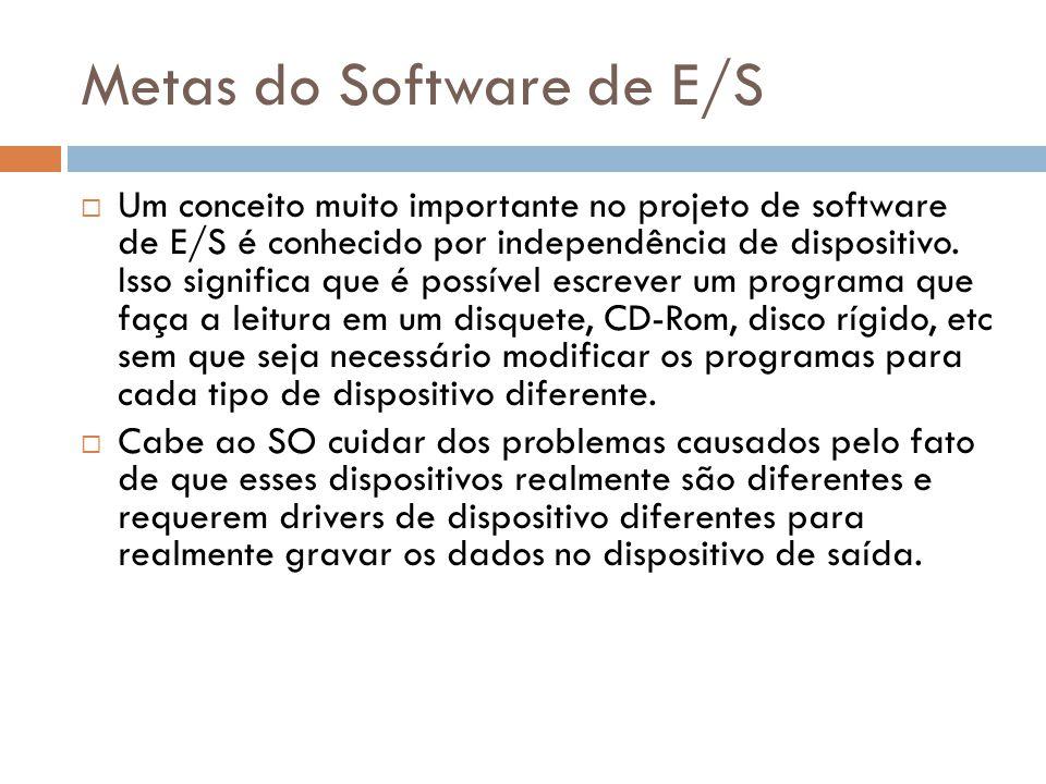 Metas do Software de E/S Um conceito muito importante no projeto de software de E/S é conhecido por independência de dispositivo. Isso significa que é