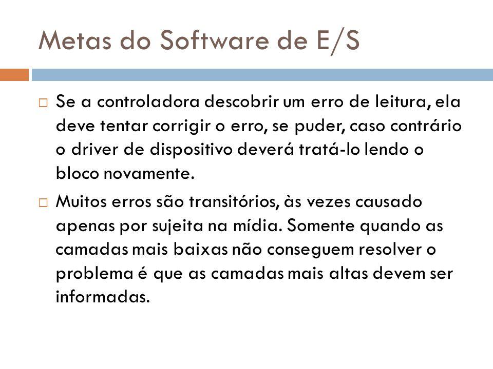 Metas do Software de E/S Se a controladora descobrir um erro de leitura, ela deve tentar corrigir o erro, se puder, caso contrário o driver de disposi
