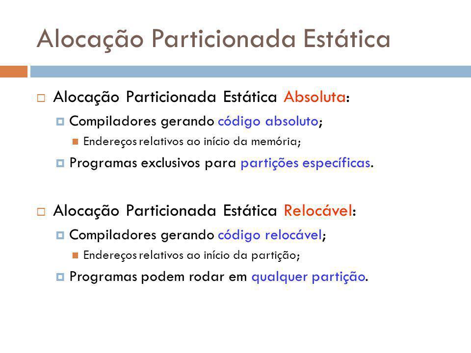 Alocação Particionada Estática Alocação Particionada Estática Absoluta: Compiladores gerando código absoluto; Endereços relativos ao início da memória