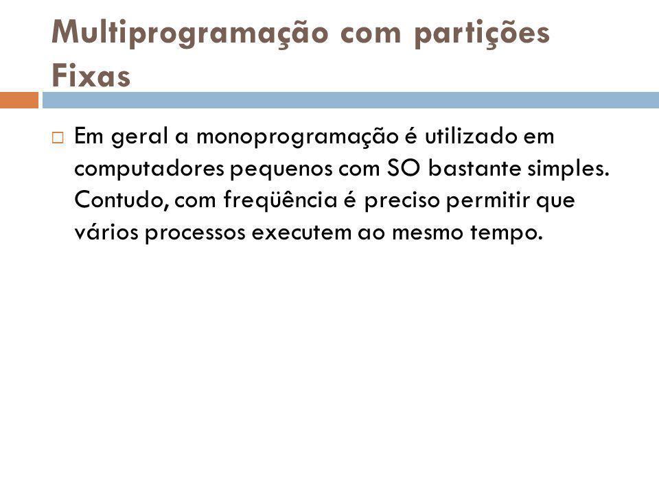 Multiprogramação com partições Fixas Em geral a monoprogramação é utilizado em computadores pequenos com SO bastante simples. Contudo, com freqüência