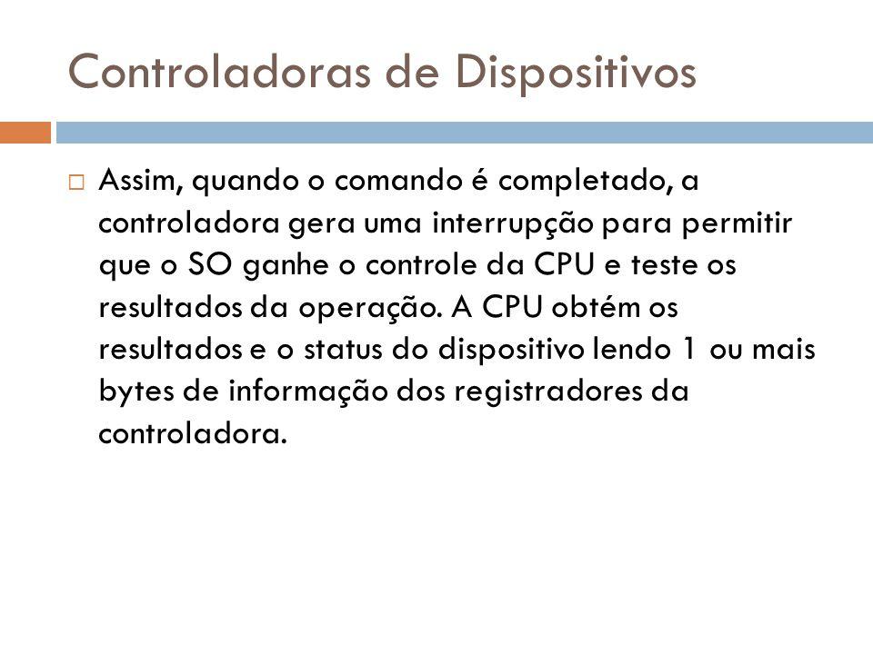 Controladoras de Dispositivos Assim, quando o comando é completado, a controladora gera uma interrupção para permitir que o SO ganhe o controle da CPU