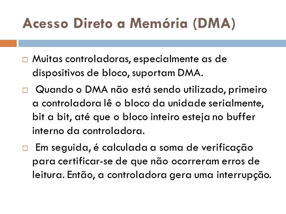Acesso Direto a Memória (DMA) Muitas controladoras, especialmente as de dispositivos de bloco, suportam DMA. Quando o DMA não está sendo utilizado, pr