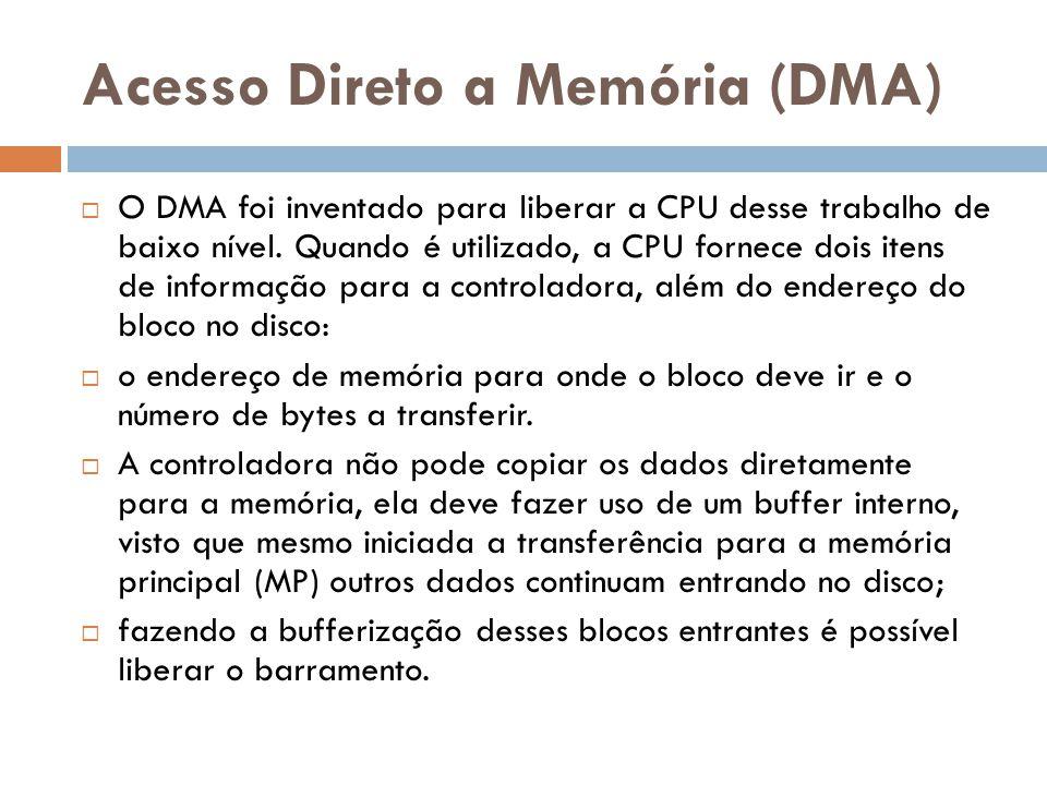 Acesso Direto a Memória (DMA) O DMA foi inventado para liberar a CPU desse trabalho de baixo nível. Quando é utilizado, a CPU fornece dois itens de in