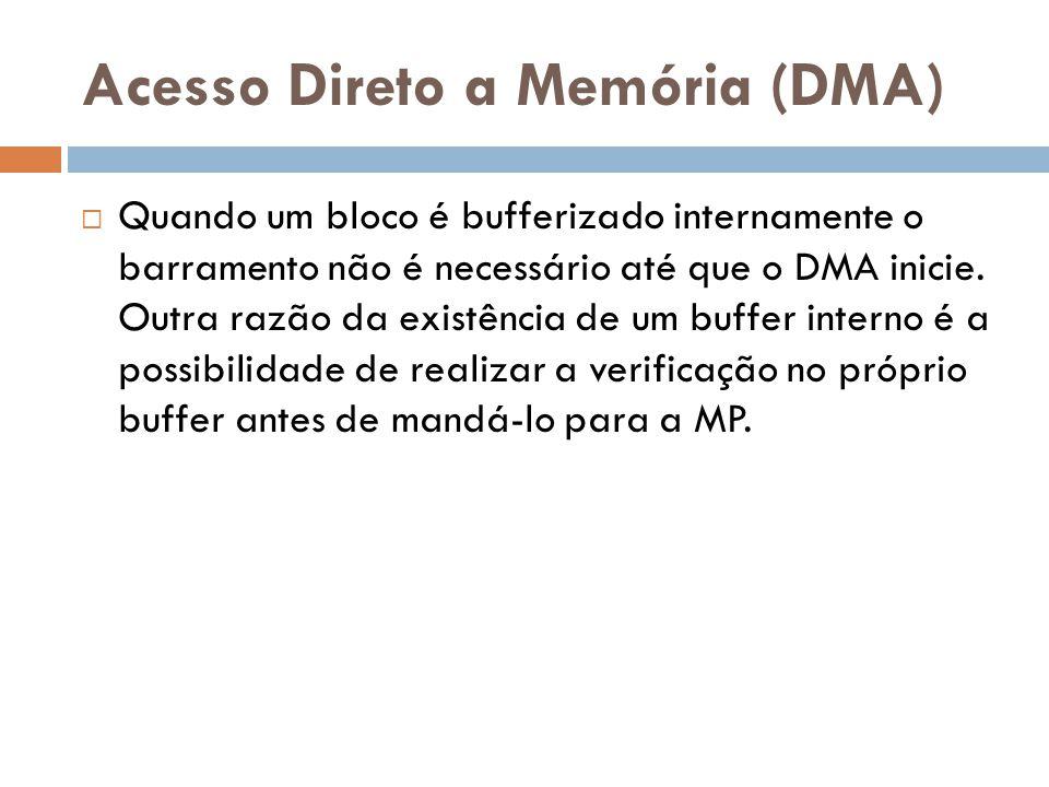 Acesso Direto a Memória (DMA) Quando um bloco é bufferizado internamente o barramento não é necessário até que o DMA inicie. Outra razão da existência