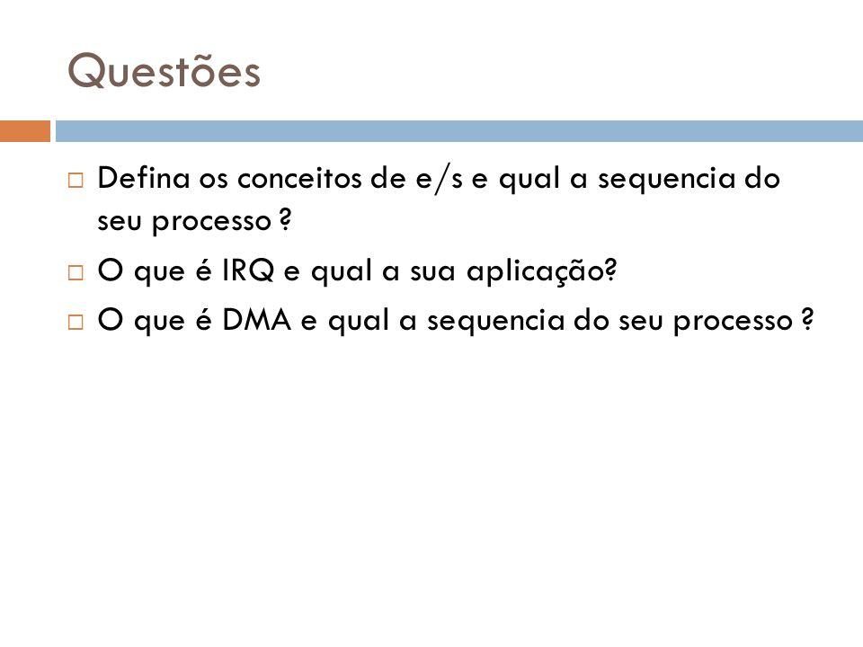 Questões Defina os conceitos de e/s e qual a sequencia do seu processo ? O que é IRQ e qual a sua aplicação? O que é DMA e qual a sequencia do seu pro