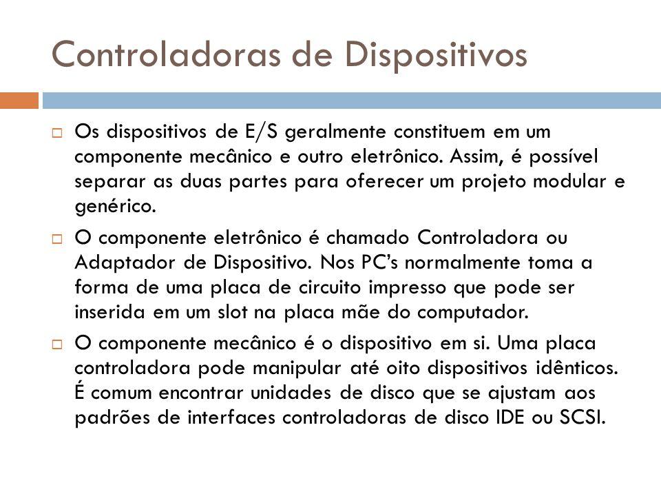Controladoras de Dispositivos Os dispositivos de E/S geralmente constituem em um componente mecânico e outro eletrônico. Assim, é possível separar as