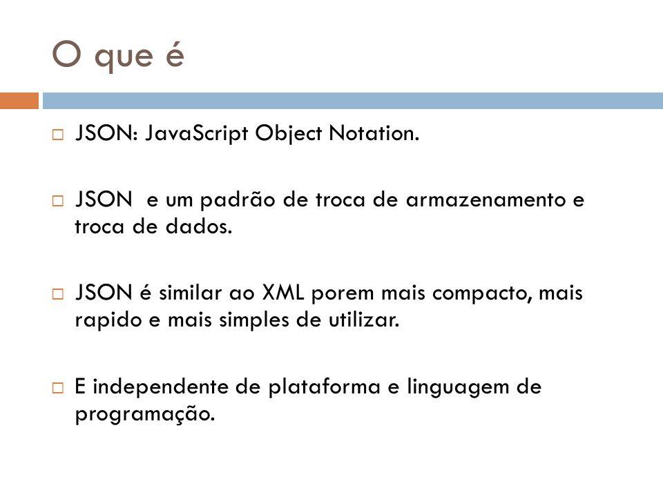O que é JSON: JavaScript Object Notation. JSON e um padrão de troca de armazenamento e troca de dados. JSON é similar ao XML porem mais compacto, mais