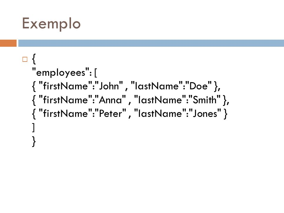 Exemplo { employees : [ { firstName : John , lastName : Doe }, { firstName : Anna , lastName : Smith }, { firstName : Peter , lastName : Jones } ] }