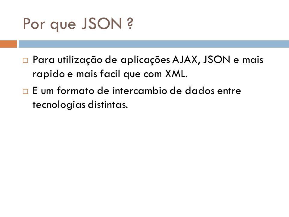 Por que JSON ? Para utilização de aplicações AJAX, JSON e mais rapido e mais facil que com XML. E um formato de intercambio de dados entre tecnologias