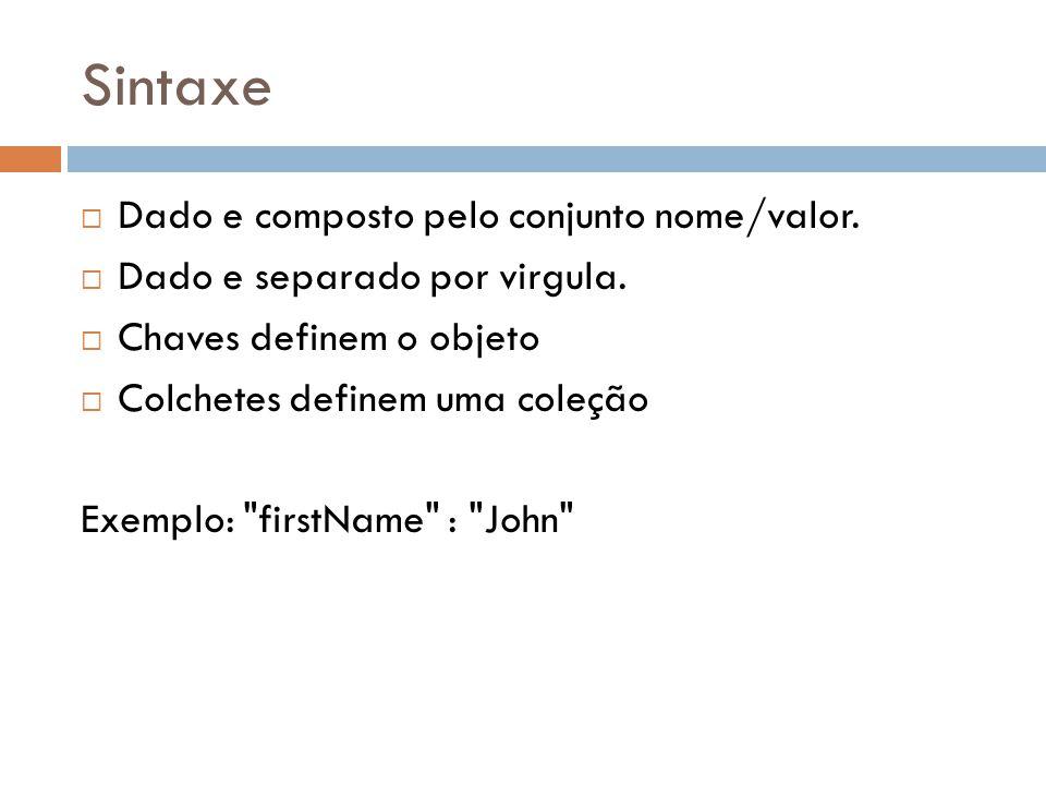 Sintaxe Dado e composto pelo conjunto nome/valor. Dado e separado por virgula. Chaves definem o objeto Colchetes definem uma coleção Exemplo: