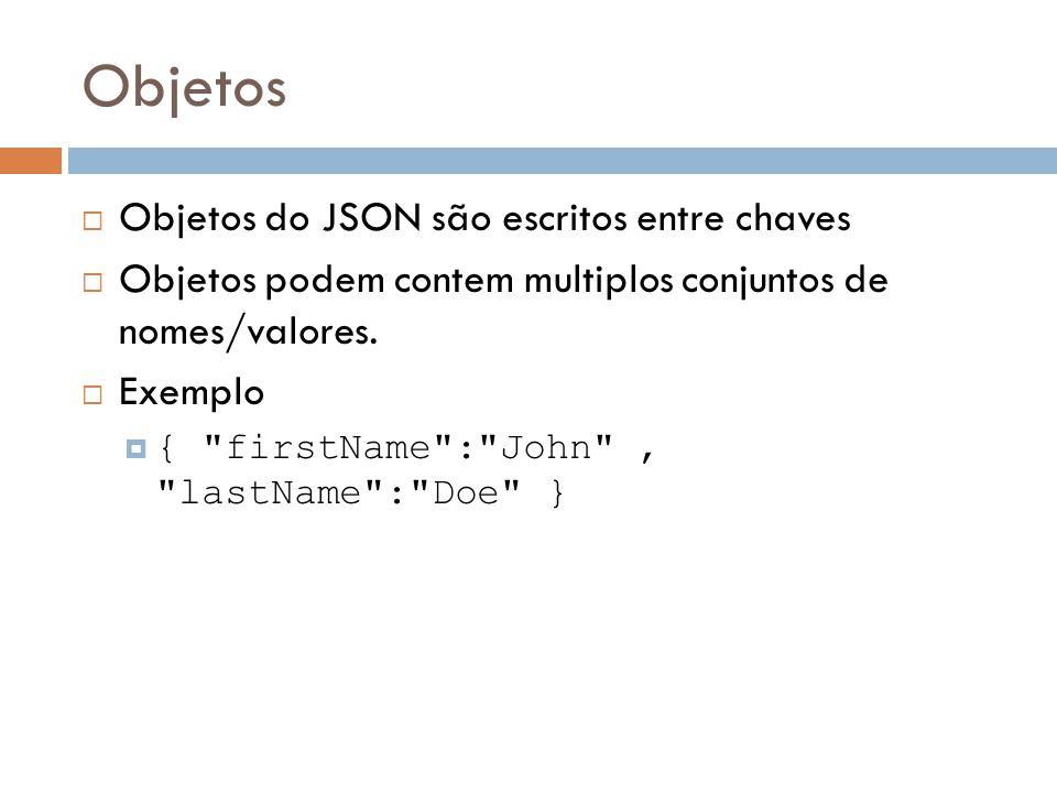 Objetos Objetos do JSON são escritos entre chaves Objetos podem contem multiplos conjuntos de nomes/valores. Exemplo {