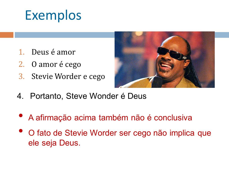 Exemplos 1.Deus é amor 2.O amor é cego 3.Stevie Worder e cego 4.Portanto, Steve Wonder é Deus A afirmação acima também não é conclusiva O fato de Stevie Worder ser cego não implica que ele seja Deus.