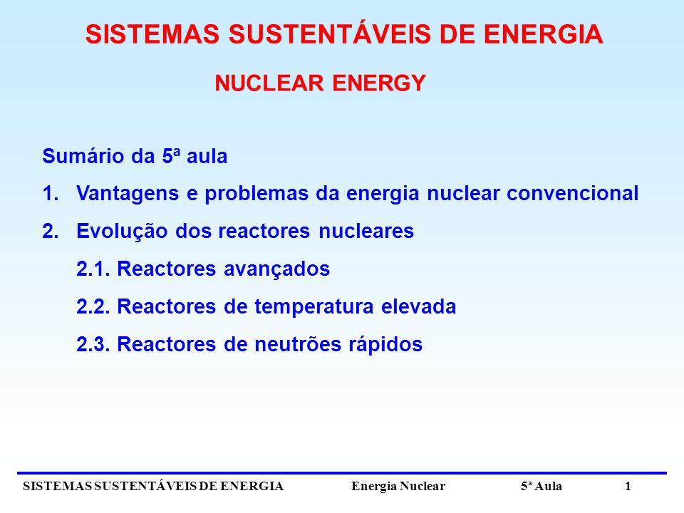 SISTEMAS SUSTENTÁVEIS DE ENERGIA Energia Nuclear 5ª Aula 1 NUCLEAR ENERGY Sumário da 5ª aula 1.Vantagens e problemas da energia nuclear convencional 2.Evolução dos reactores nucleares 2.1.