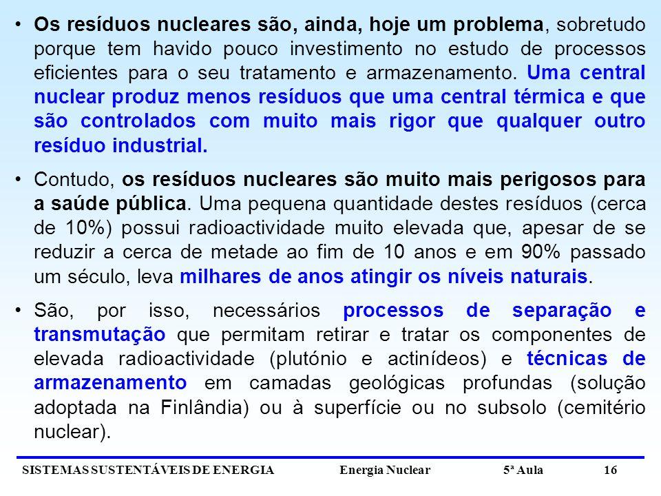 SISTEMAS SUSTENTÁVEIS DE ENERGIA Energia Nuclear 5ª Aula 16 Os resíduos nucleares são, ainda, hoje um problema, sobretudo porque tem havido pouco investimento no estudo de processos eficientes para o seu tratamento e armazenamento.