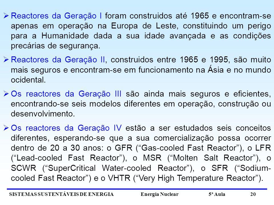 SISTEMAS SUSTENTÁVEIS DE ENERGIA Energia Nuclear 5ª Aula 20 Reactores da Geração I foram construidos até 1965 e encontram-se apenas em operação na Europa de Leste, constituindo um perigo para a Humanidade dada a sua idade avançada e as condições precárias de segurança.