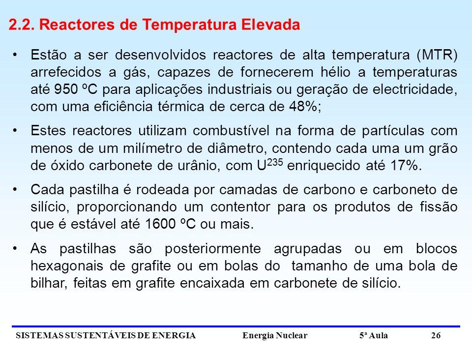 SISTEMAS SUSTENTÁVEIS DE ENERGIA Energia Nuclear 5ª Aula 26 2.2. Reactores de Temperatura Elevada Estão a ser desenvolvidos reactores de alta temperat