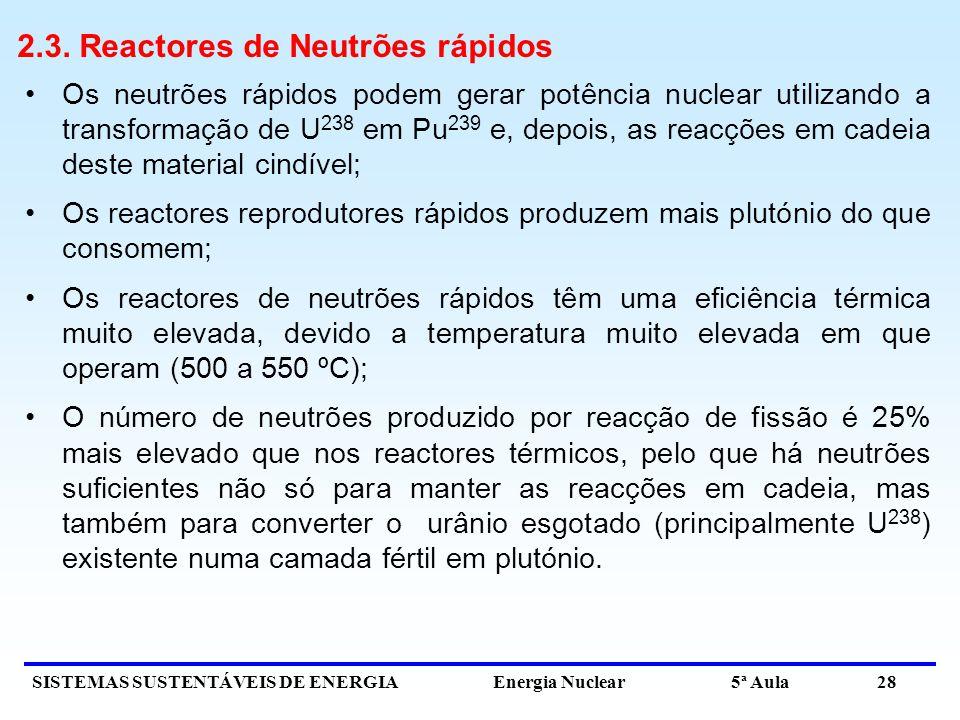 SISTEMAS SUSTENTÁVEIS DE ENERGIA Energia Nuclear 5ª Aula 28 2.3. Reactores de Neutrões rápidos Os neutrões rápidos podem gerar potência nuclear utiliz