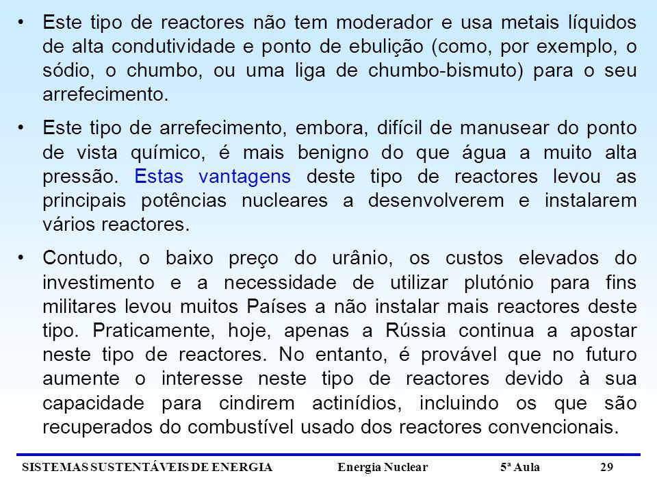 SISTEMAS SUSTENTÁVEIS DE ENERGIA Energia Nuclear 5ª Aula 29 Este tipo de reactores não tem moderador e usa metais líquidos de alta condutividade e ponto de ebulição (como, por exemplo, o sódio, o chumbo, ou uma liga de chumbo-bismuto) para o seu arrefecimento.