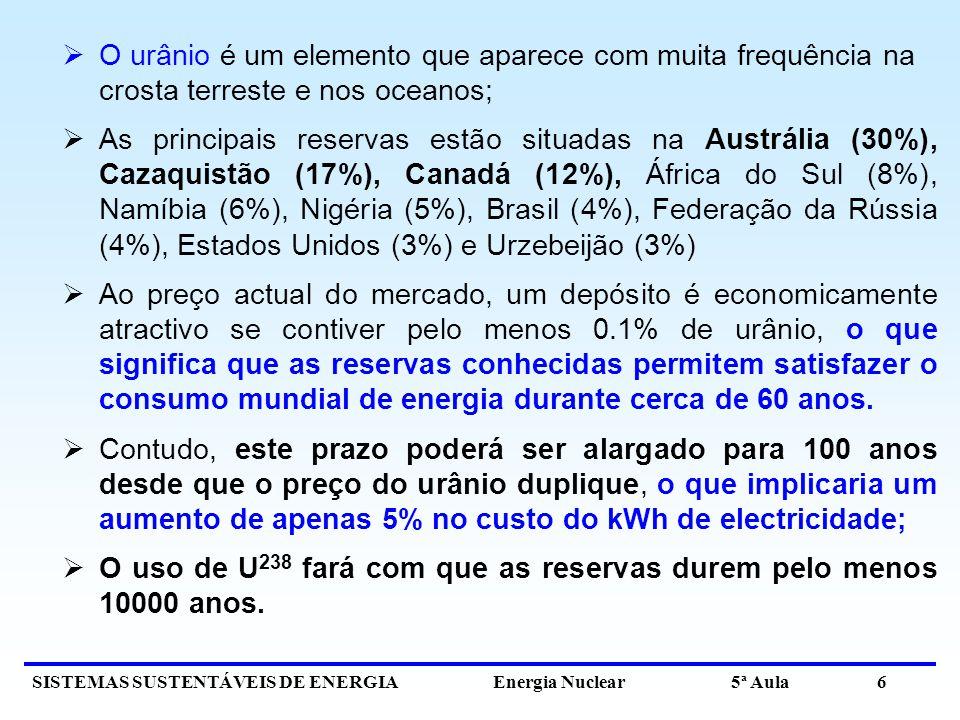 SISTEMAS SUSTENTÁVEIS DE ENERGIA Energia Nuclear 5ª Aula 6 O urânio é um elemento que aparece com muita frequência na crosta terreste e nos oceanos; As principais reservas estão situadas na Austrália (30%), Cazaquistão (17%), Canadá (12%), África do Sul (8%), Namíbia (6%), Nigéria (5%), Brasil (4%), Federação da Rússia (4%), Estados Unidos (3%) e Urzebeijão (3%) Ao preço actual do mercado, um depósito é economicamente atractivo se contiver pelo menos 0.1% de urânio, o que significa que as reservas conhecidas permitem satisfazer o consumo mundial de energia durante cerca de 60 anos.