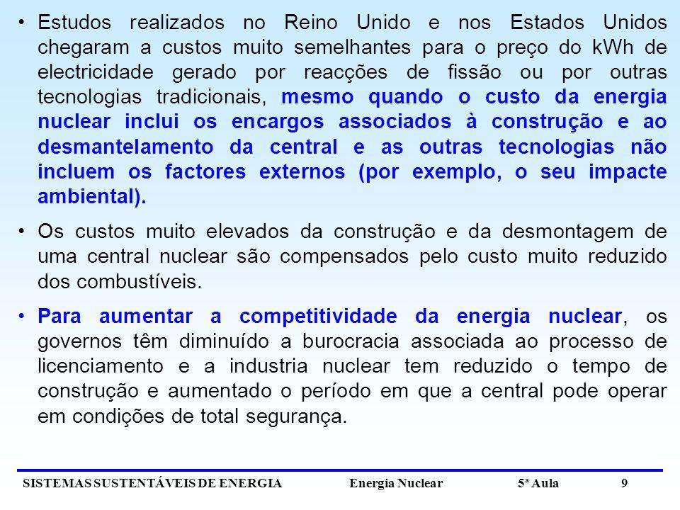 SISTEMAS SUSTENTÁVEIS DE ENERGIA Energia Nuclear 5ª Aula 9 Estudos realizados no Reino Unido e nos Estados Unidos chegaram a custos muito semelhantes para o preço do kWh de electricidade gerado por reacções de fissão ou por outras tecnologias tradicionais, mesmo quando o custo da energia nuclear inclui os encargos associados à construção e ao desmantelamento da central e as outras tecnologias não incluem os factores externos (por exemplo, o seu impacte ambiental).