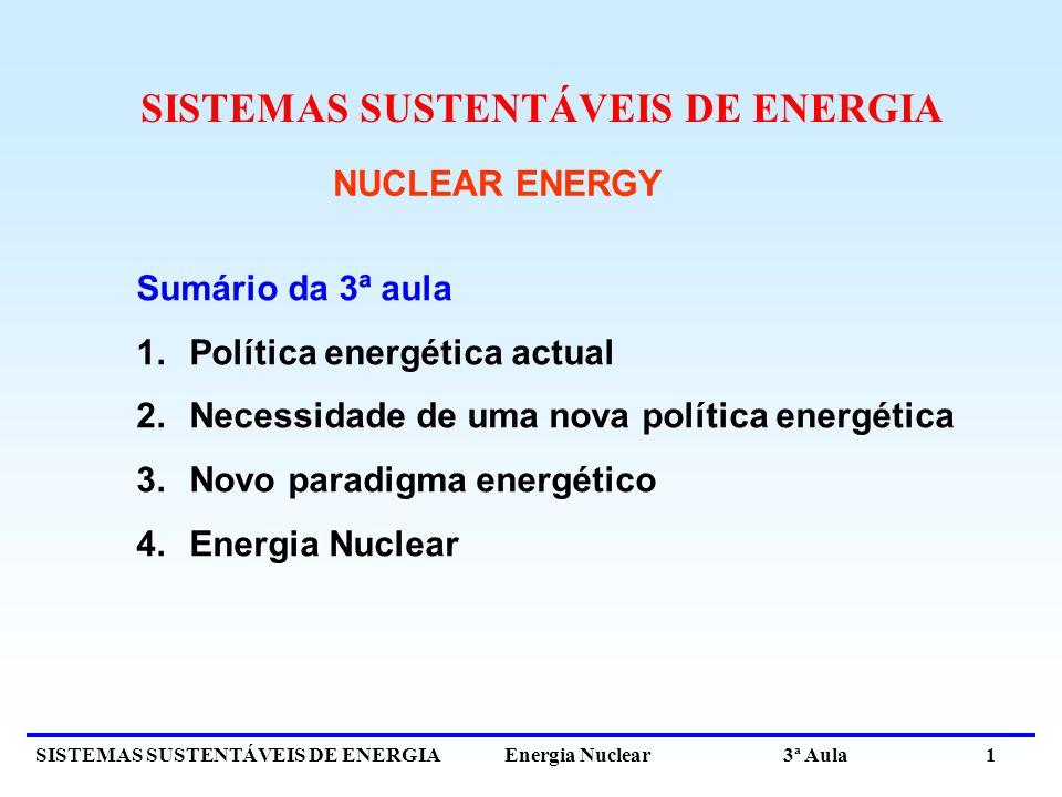 SISTEMAS SUSTENTÁVEIS DE ENERGIA Energia Nuclear 3ª Aula 1 NUCLEAR ENERGY Sumário da 3ª aula 1.Política energética actual 2.Necessidade de uma nova política energética 3.Novo paradigma energético 4.Energia Nuclear SISTEMAS SUSTENTÁVEIS DE ENERGIA