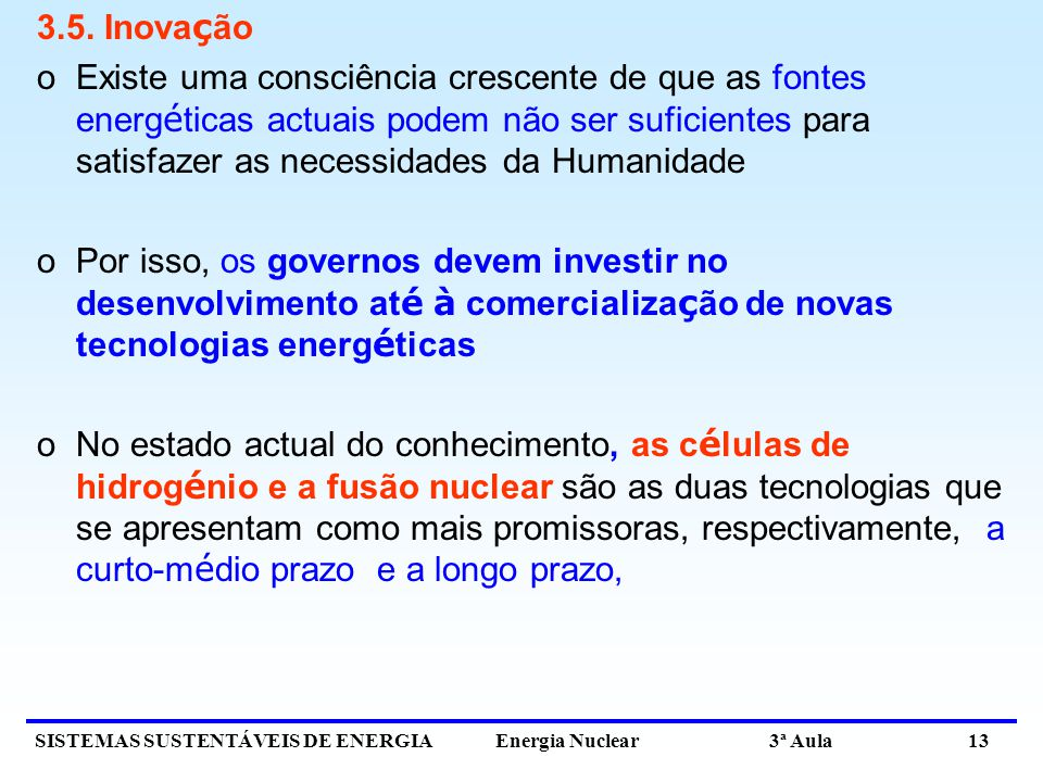 SISTEMAS SUSTENTÁVEIS DE ENERGIA Energia Nuclear 3ª Aula 13 3.5. Inova ç ão oExiste uma consciência crescente de que as fontes energ é ticas actuais p