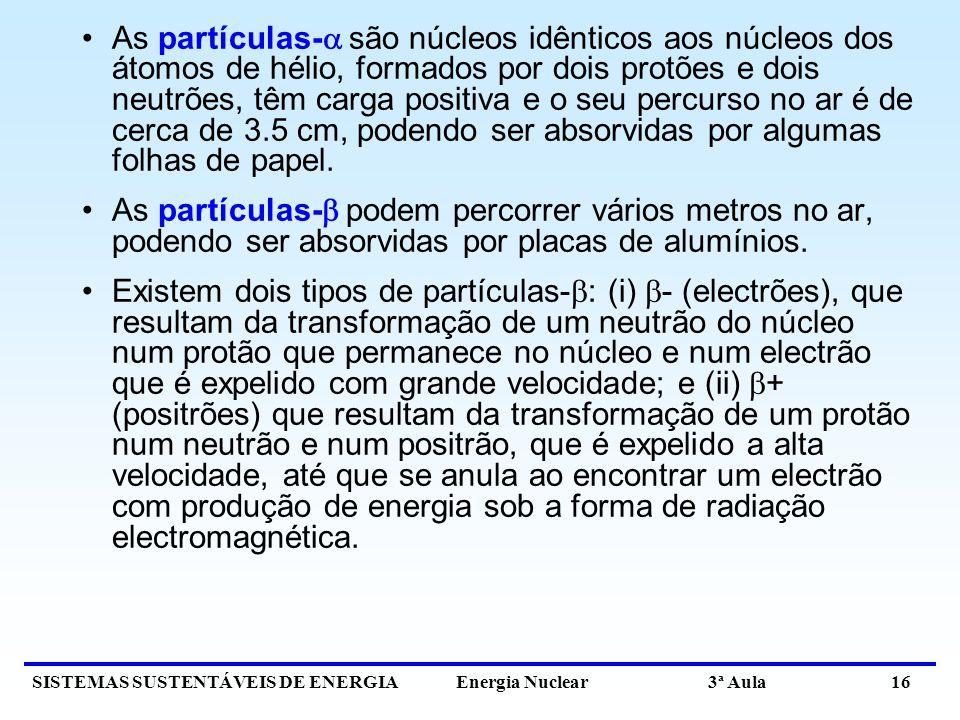 SISTEMAS SUSTENTÁVEIS DE ENERGIA Energia Nuclear 3ª Aula 16 As partículas- são núcleos idênticos aos núcleos dos átomos de hélio, formados por dois protões e dois neutrões, têm carga positiva e o seu percurso no ar é de cerca de 3.5 cm, podendo ser absorvidas por algumas folhas de papel.