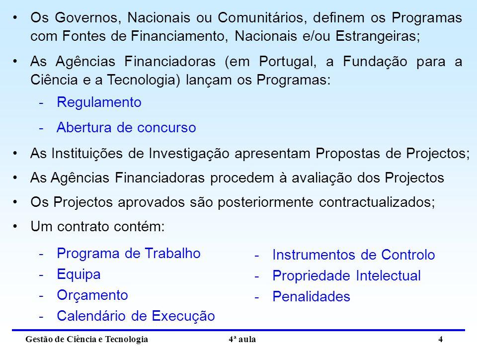 Gestão de Ciência e Tecnologia 4ª aula 4 Os Governos, Nacionais ou Comunitários, definem os Programas com Fontes de Financiamento, Nacionais e/ou Estrangeiras; As Agências Financiadoras (em Portugal, a Fundação para a Ciência e a Tecnologia) lançam os Programas: -Regulamento -Abertura de concurso As Instituições de Investigação apresentam Propostas de Projectos; As Agências Financiadoras procedem à avaliação dos Projectos Os Projectos aprovados são posteriormente contractualizados; Um contrato contém: -Programa de Trabalho -Equipa -Orçamento -Calendário de Execução -Instrumentos de Controlo -Propriedade Intelectual -Penalidades