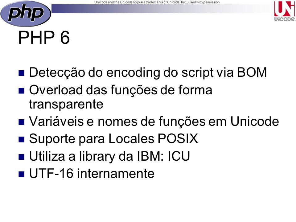 Unicode and the Unicode logo are trademarks of Unicode, Inc., used with permission PHP 6 Detecção do encoding do script via BOM Overload das funções de forma transparente Variáveis e nomes de funções em Unicode Suporte para Locales POSIX Utiliza a library da IBM: ICU UTF-16 internamente