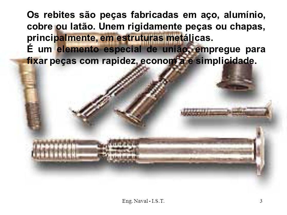 Eng. Naval - I.S.T.3 Os rebites são peças fabricadas em aço, alumínio, cobre ou latão. Unem rigidamente peças ou chapas, principalmente, em estruturas