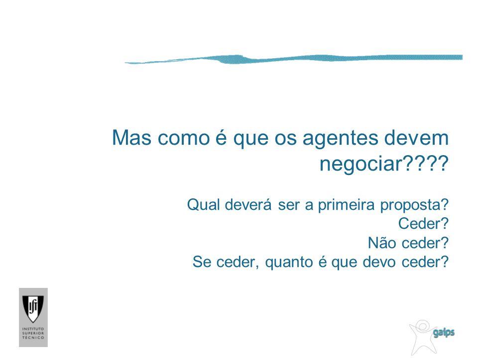 Mas como é que os agentes devem negociar???? Qual deverá ser a primeira proposta? Ceder? Não ceder? Se ceder, quanto é que devo ceder?
