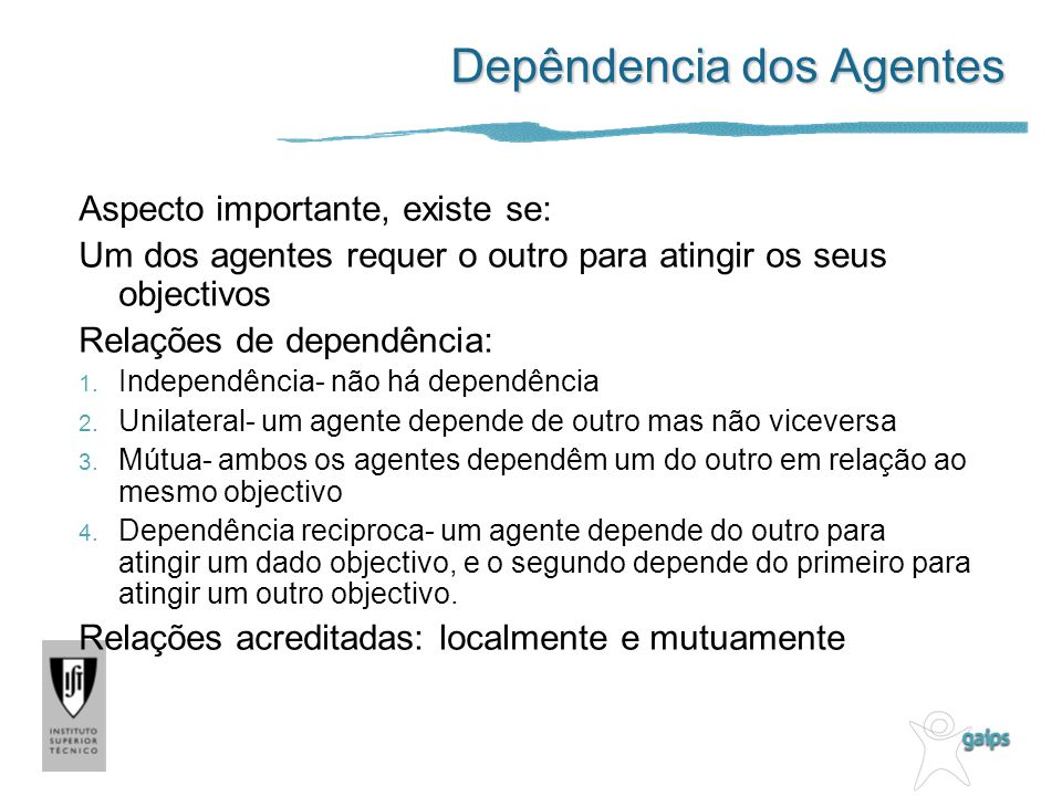 Depêndencia dos Agentes Aspecto importante, existe se: Um dos agentes requer o outro para atingir os seus objectivos Relações de dependência: 1. Indep