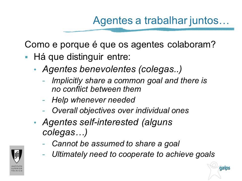 Agentes a trabalhar juntos… Como e porque é que os agentes colaboram? Há que distinguir entre: Agentes benevolentes (colegas..) -Implicitly share a co
