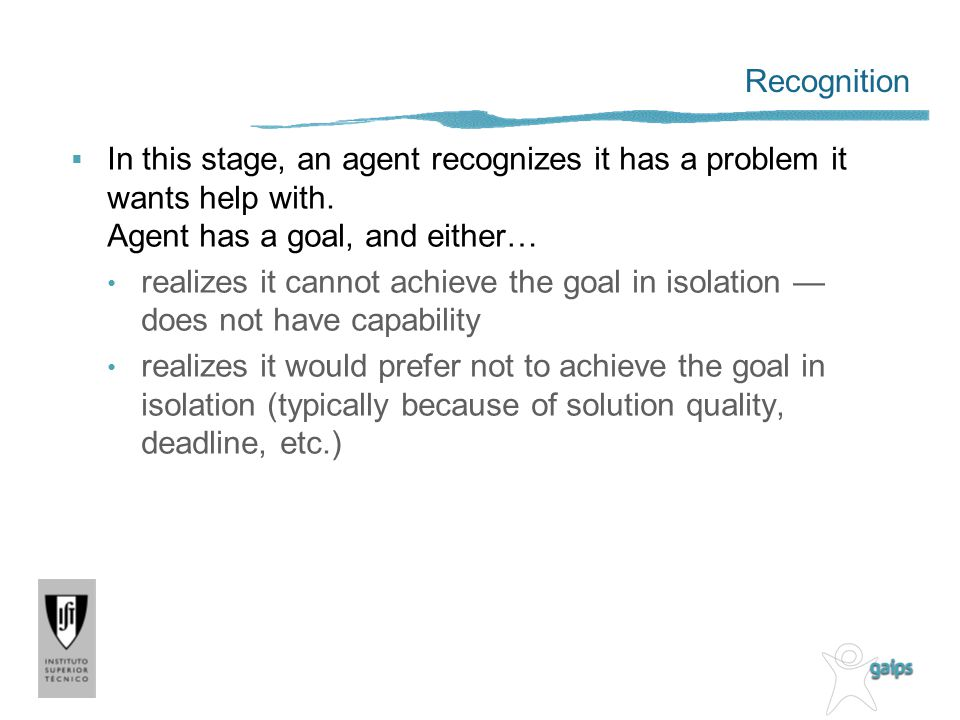 Recognition In this stage, an agent recognizes it has a problem it wants help with. Agent has a goal, and either… realizes it cannot achieve the goal