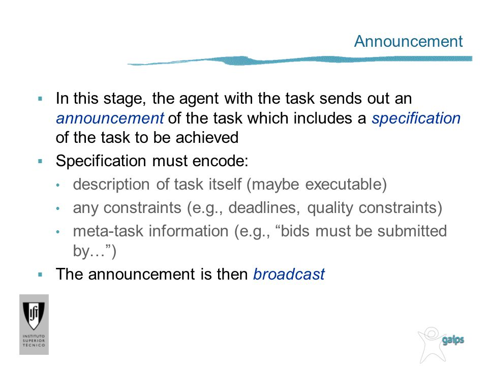 Announcement In this stage, the agent with the task sends out an announcement of the task which includes a specification of the task to be achieved Sp