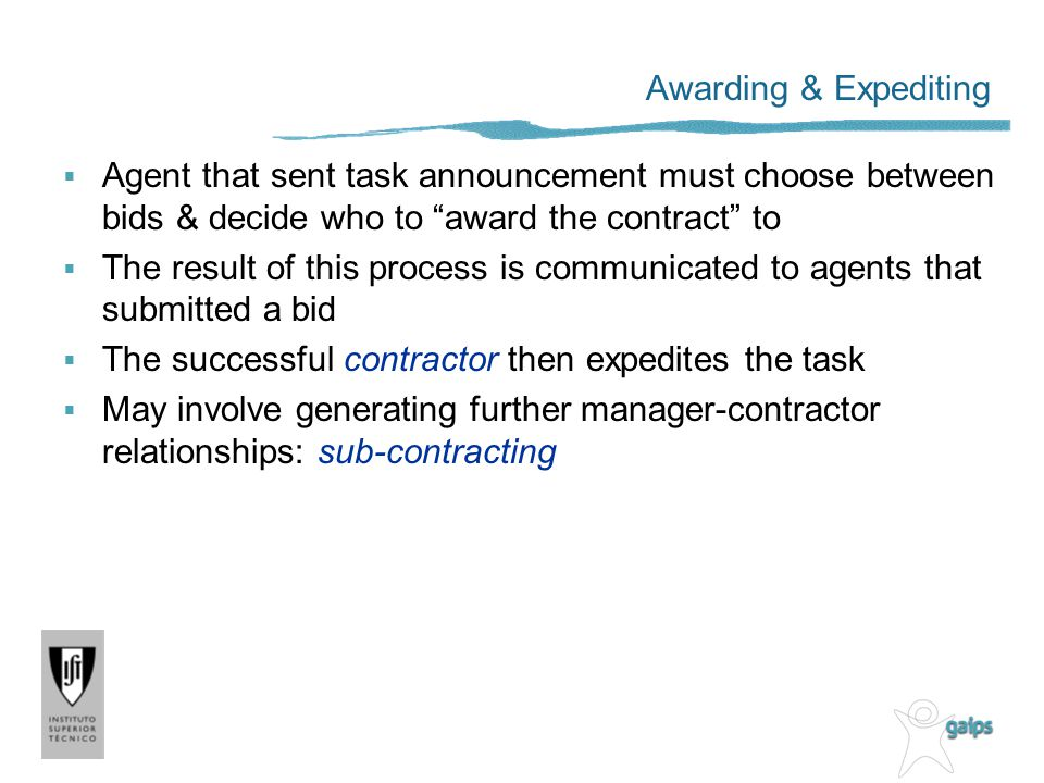 Awarding & Expediting Agent that sent task announcement must choose between bids & decide who to award the contract to The result of this process is communicated to agents that submitted a bid The successful contractor then expedites the task May involve generating further manager-contractor relationships: sub-contracting